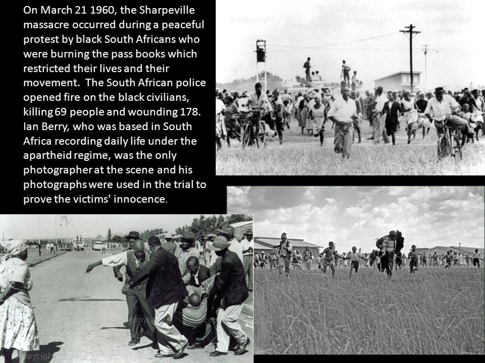 On March 21 1960, the Sharpeville massacre occurred during a peaceful protest by black South Africans who were burning the pass books which restricted their lives and their movement.