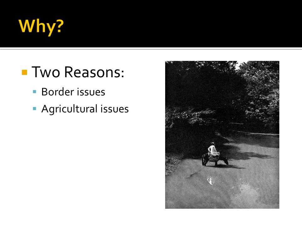  Two Reasons:  Border issues  Agricultural issues