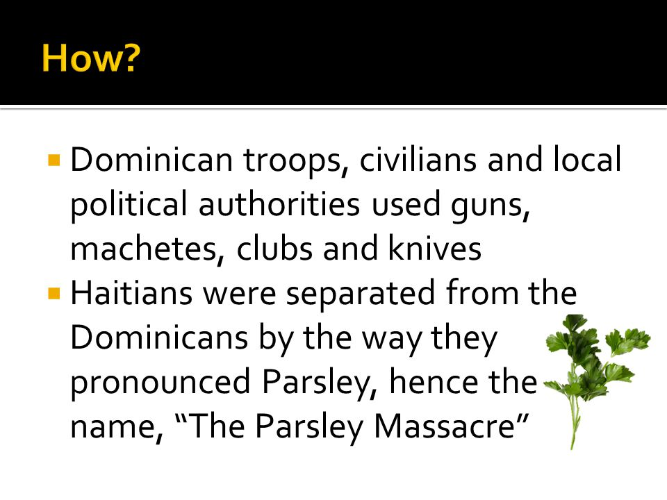  Dominican troops, civilians and local political authorities used guns, machetes, clubs and knives  Haitians were separated from the Dominicans by the way they pronounced Parsley, hence the name, The Parsley Massacre
