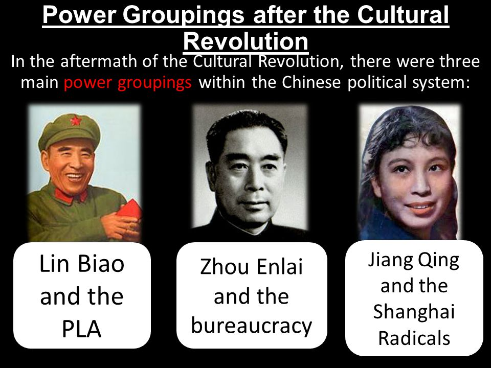 Power Groupings after the Cultural Revolution In the aftermath of the Cultural Revolution, there were three main power groupings within the Chinese political system: Lin Biao and the PLA Zhou Enlai and the bureaucracy Jiang Qing and the Shanghai Radicals