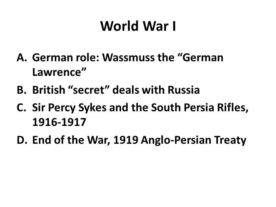 World War I A.German role: Wassmuss the German Lawrence B.British secret deals with Russia C.Sir Percy Sykes and the South Persia Rifles, 1916-1917 D.End of the War, 1919 Anglo-Persian Treaty