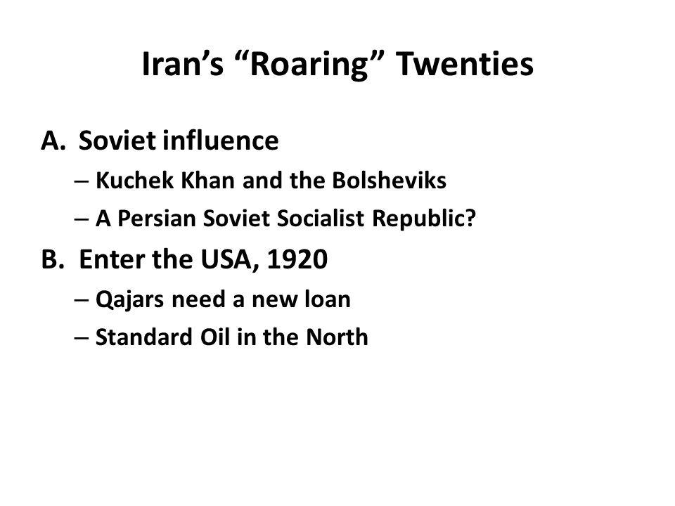 "Iran's ""Roaring"" Twenties A.Soviet influence – Kuchek Khan and the Bolsheviks – A Persian Soviet Socialist Republic? B.Enter the USA, 1920 – Qajars ne"