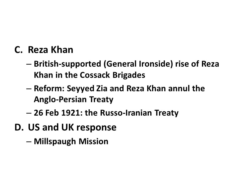 C.Reza Khan – British-supported (General Ironside) rise of Reza Khan in the Cossack Brigades – Reform: Seyyed Zia and Reza Khan annul the Anglo-Persian Treaty – 26 Feb 1921: the Russo-Iranian Treaty D.US and UK response – Millspaugh Mission