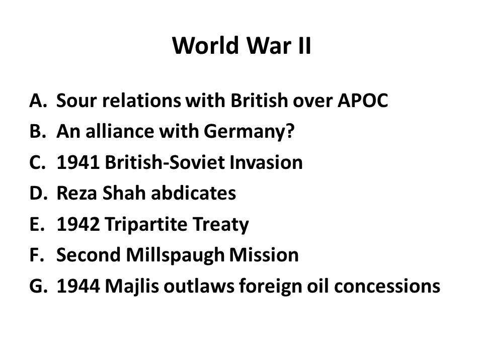World War II A.Sour relations with British over APOC B.An alliance with Germany? C.1941 British-Soviet Invasion D.Reza Shah abdicates E.1942 Tripartit