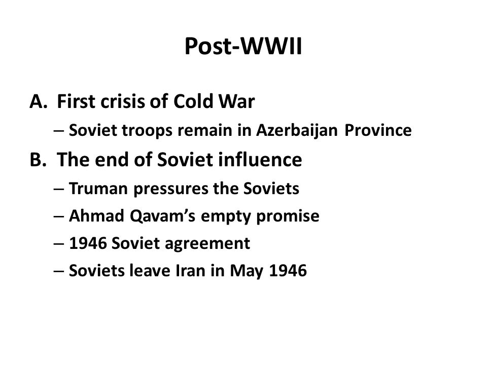 Post-WWII A.First crisis of Cold War – Soviet troops remain in Azerbaijan Province B.The end of Soviet influence – Truman pressures the Soviets – Ahmad Qavam's empty promise – 1946 Soviet agreement – Soviets leave Iran in May 1946
