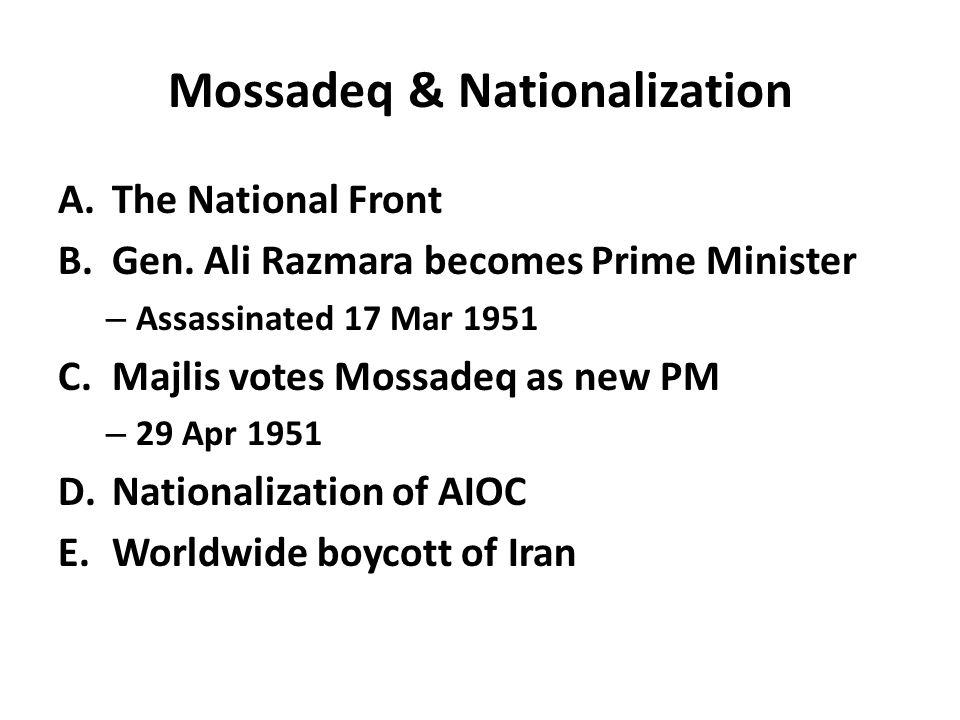 Mossadeq & Nationalization A.The National Front B.Gen. Ali Razmara becomes Prime Minister – Assassinated 17 Mar 1951 C.Majlis votes Mossadeq as new PM