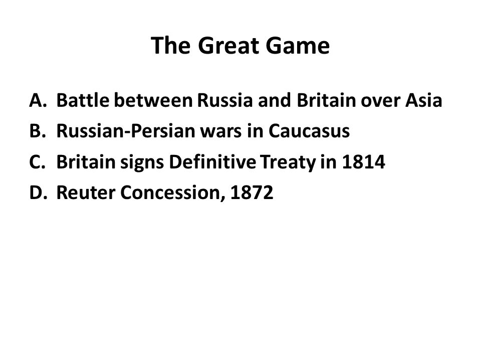 The Great Game A.Battle between Russia and Britain over Asia B.Russian-Persian wars in Caucasus C.Britain signs Definitive Treaty in 1814 D.Reuter Con