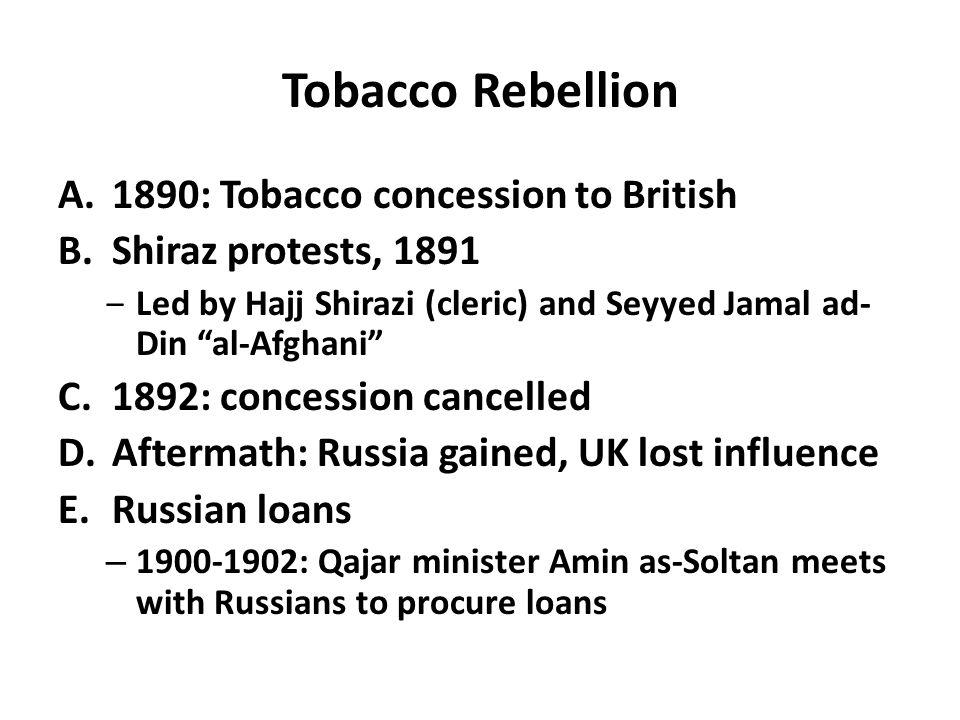 "Tobacco Rebellion A.1890: Tobacco concession to British B.Shiraz protests, 1891 ‒Led by Hajj Shirazi (cleric) and Seyyed Jamal ad- Din ""al-Afghani"" C."