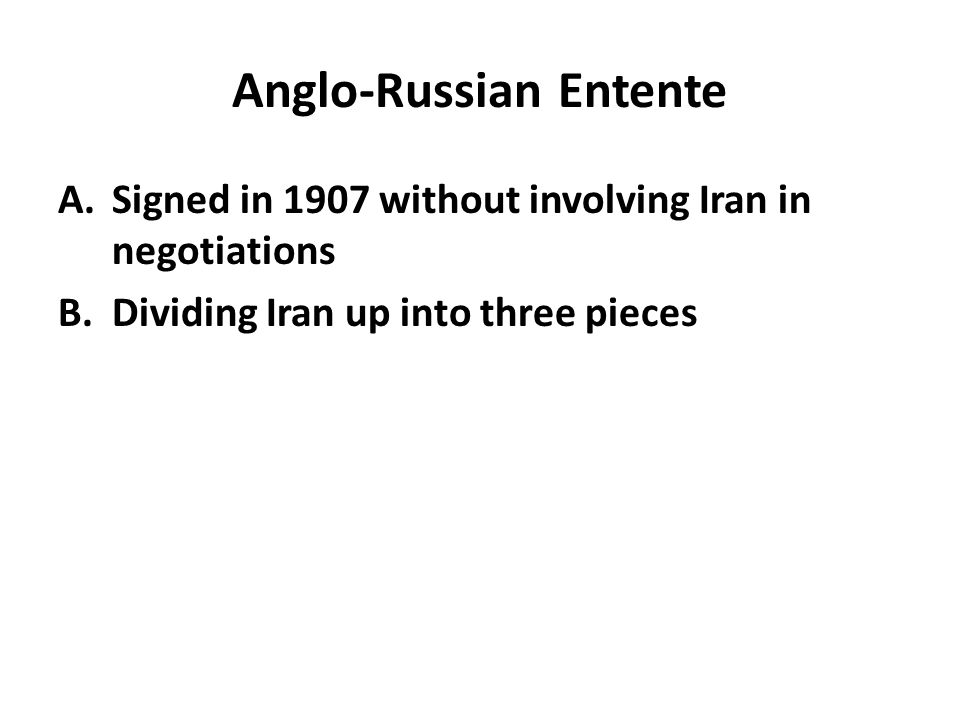 Anglo-Russian Entente A.Signed in 1907 without involving Iran in negotiations B.Dividing Iran up into three pieces