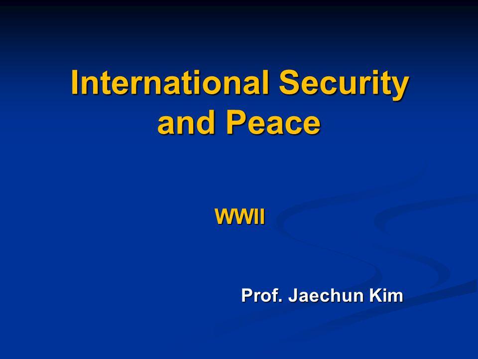 International Security and Peace WWII Prof. Jaechun Kim