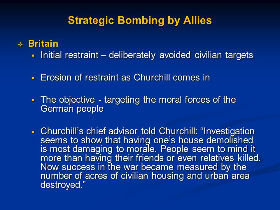 Strategic Bombing by Allies  Britain  Initial restraint – deliberately avoided civilian targets  Erosion of restraint as Churchill comes in  The objective - targeting the moral forces of the German people  Churchill's chief advisor told Churchill: Investigation seems to show that having one's house demolished is most damaging to morale.