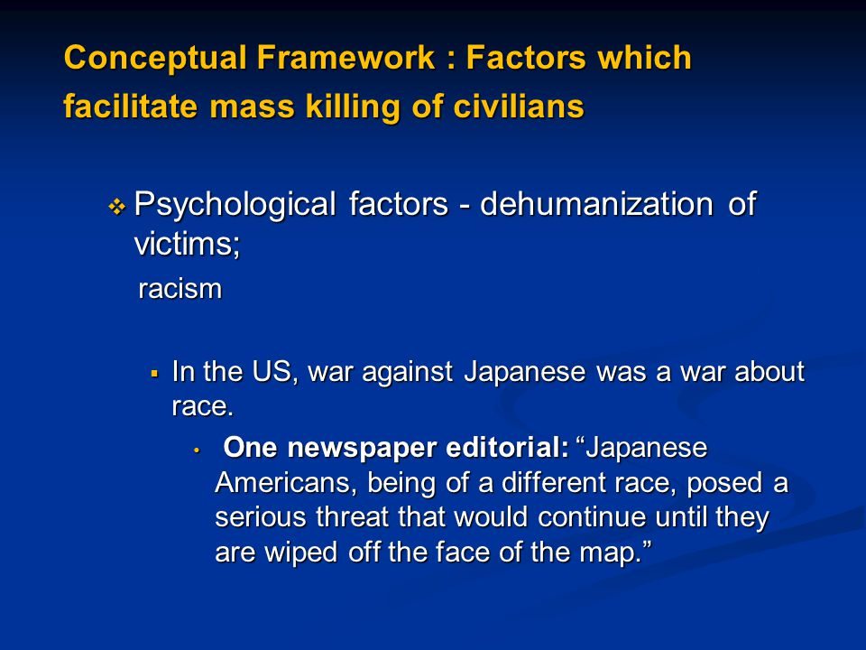 Conceptual Framework : Factors which facilitate mass killing of civilians  Psychological factors - dehumanization of victims; racism racism  In the US, war against Japanese was a war about race.