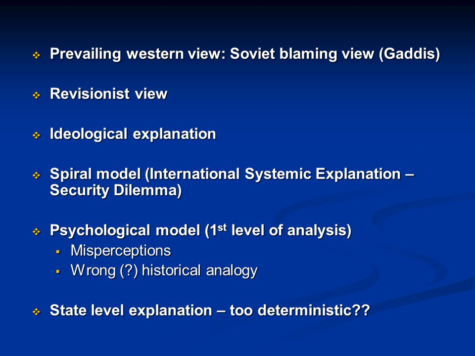  Prevailing western view: Soviet blaming view (Gaddis)  Revisionist view  Ideological explanation  Spiral model (International Systemic Explanation – Security Dilemma)  Psychological model (1 st level of analysis)  Misperceptions  Wrong ( ) historical analogy  State level explanation – too deterministic