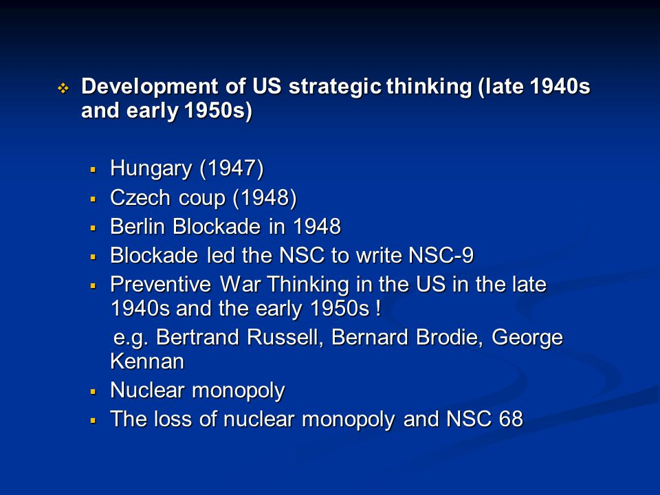  Development of US strategic thinking (late 1940s and early 1950s)  Hungary (1947)  Czech coup (1948)  Berlin Blockade in 1948  Blockade led the NSC to write NSC-9  Preventive War Thinking in the US in the late 1940s and the early 1950s .
