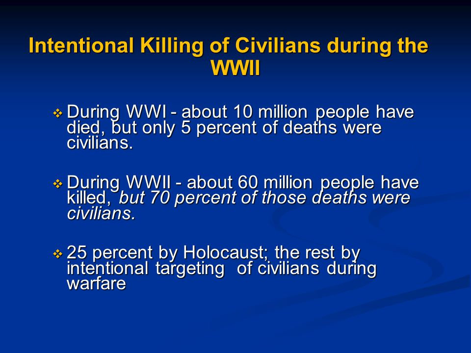 Intentional Killing of Civilians during the WWII  During WWI - about 10 million people have died, but only 5 percent of deaths were civilians.