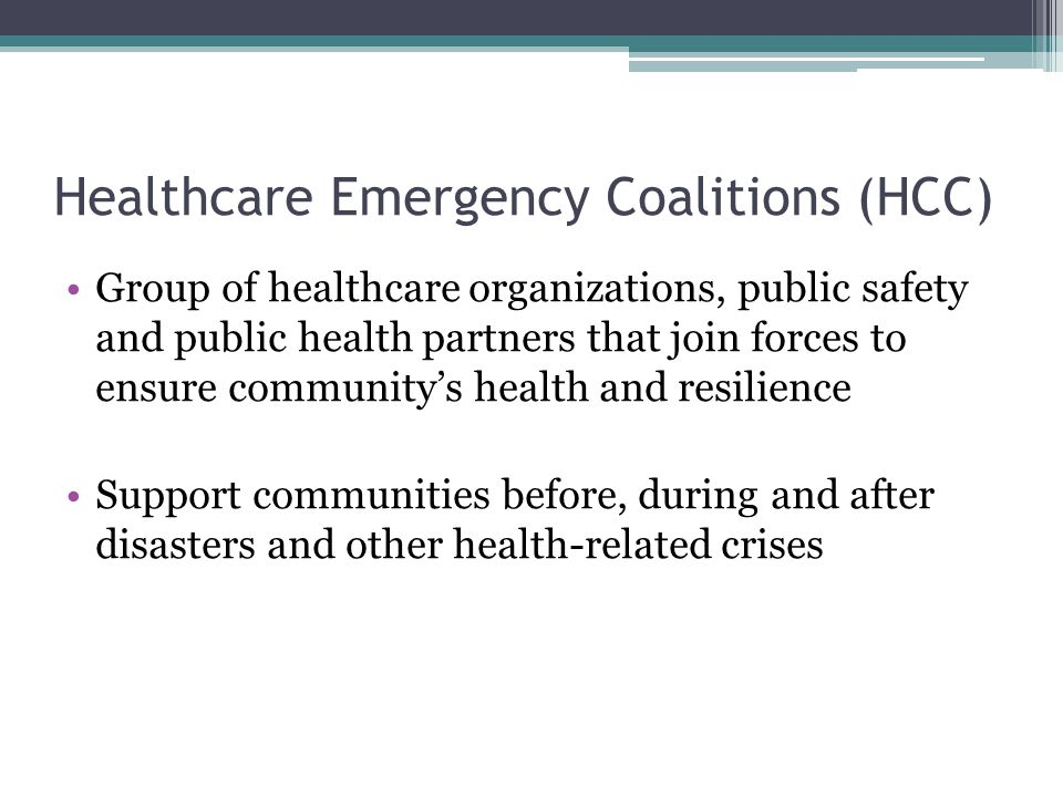 Healthcare Emergency Coalitions (HCC) Group of healthcare organizations, public safety and public health partners that join forces to ensure community's health and resilience Support communities before, during and after disasters and other health-related crises