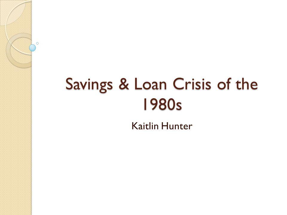 Savings & Loan Crisis of the 1980s Kaitlin Hunter