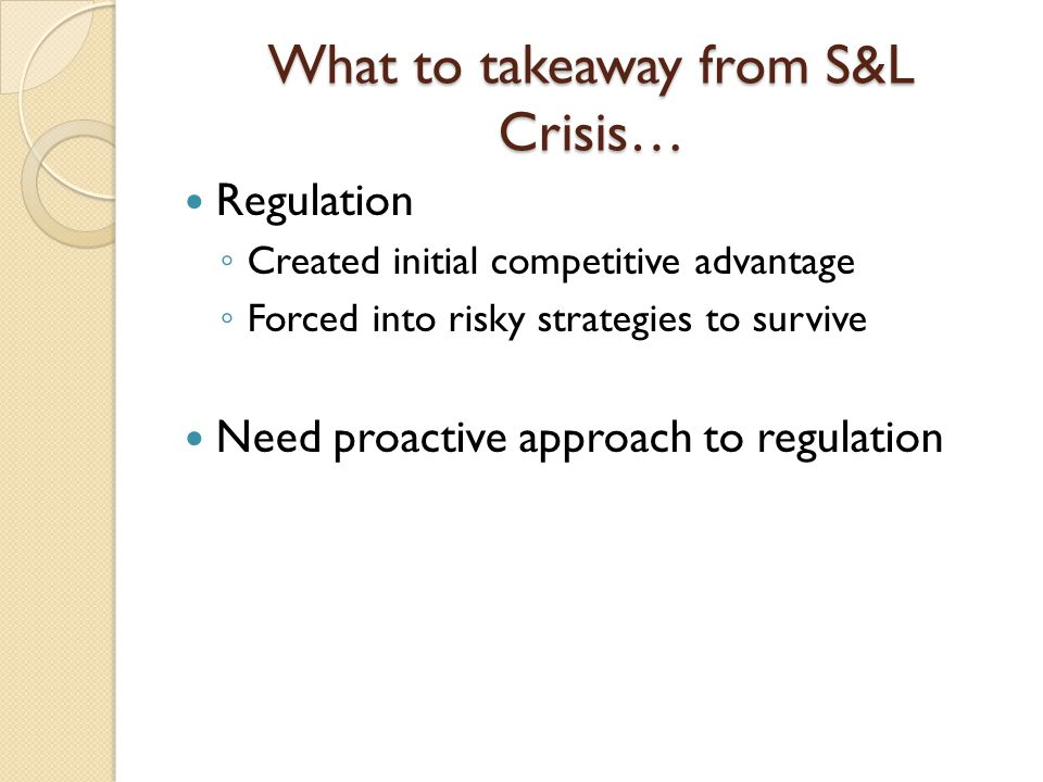 What to takeaway from S&L Crisis… Regulation ◦ Created initial competitive advantage ◦ Forced into risky strategies to survive Need proactive approach to regulation