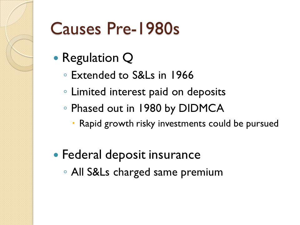 Causes Pre-1980s Regulation Q ◦ Extended to S&Ls in 1966 ◦ Limited interest paid on deposits ◦ Phased out in 1980 by DIDMCA  Rapid growth risky investments could be pursued Federal deposit insurance ◦ All S&Ls charged same premium