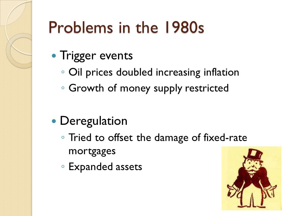 Problems in the 1980s Trigger events ◦ Oil prices doubled increasing inflation ◦ Growth of money supply restricted Deregulation ◦ Tried to offset the