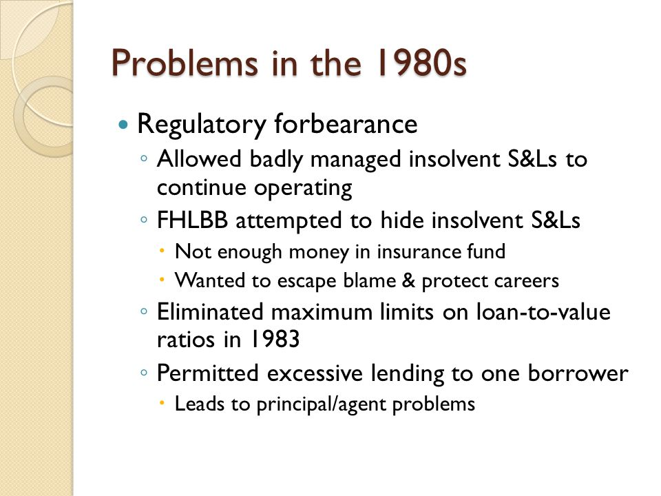 Problems in the 1980s Regulatory forbearance ◦ Allowed badly managed insolvent S&Ls to continue operating ◦ FHLBB attempted to hide insolvent S&Ls  Not enough money in insurance fund  Wanted to escape blame & protect careers ◦ Eliminated maximum limits on loan-to-value ratios in 1983 ◦ Permitted excessive lending to one borrower  Leads to principal/agent problems