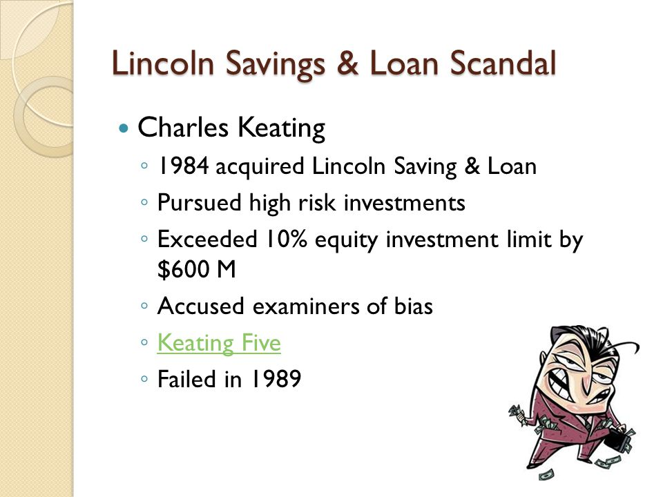Lincoln Savings & Loan Scandal Charles Keating ◦ 1984 acquired Lincoln Saving & Loan ◦ Pursued high risk investments ◦ Exceeded 10% equity investment