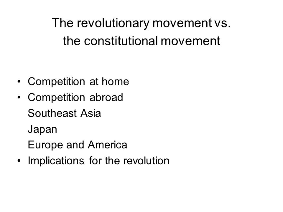 The revolutionary movement vs. the constitutional movement Competition at home Competition abroad Southeast Asia Japan Europe and America Implications