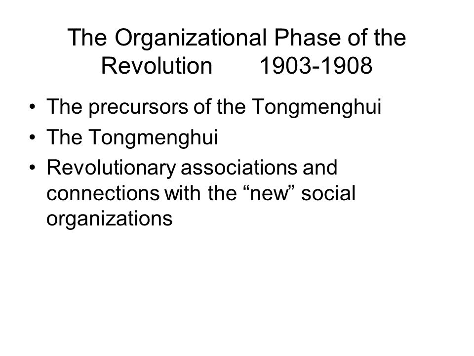 The Organizational Phase of the Revolution 1903-1908 The precursors of the Tongmenghui The Tongmenghui Revolutionary associations and connections with the new social organizations