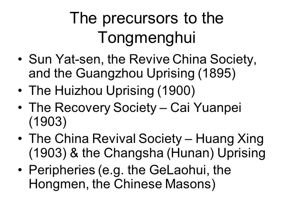 The precursors to the Tongmenghui Sun Yat-sen, the Revive China Society, and the Guangzhou Uprising (1895) The Huizhou Uprising (1900) The Recovery Society – Cai Yuanpei (1903) The China Revival Society – Huang Xing (1903) & the Changsha (Hunan) Uprising Peripheries (e.g.