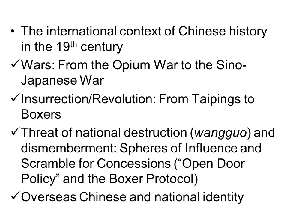 The international context of Chinese history in the 19 th century Wars: From the Opium War to the Sino- Japanese War Insurrection/Revolution: From Taipings to Boxers Threat of national destruction (wangguo) and dismemberment: Spheres of Influence and Scramble for Concessions ( Open Door Policy and the Boxer Protocol) Overseas Chinese and national identity