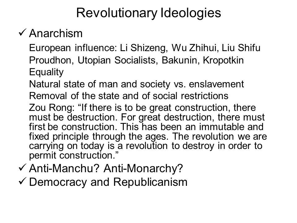 Revolutionary Ideologies Anarchism European influence: Li Shizeng, Wu Zhihui, Liu Shifu Proudhon, Utopian Socialists, Bakunin, Kropotkin Equality Natural state of man and society vs.