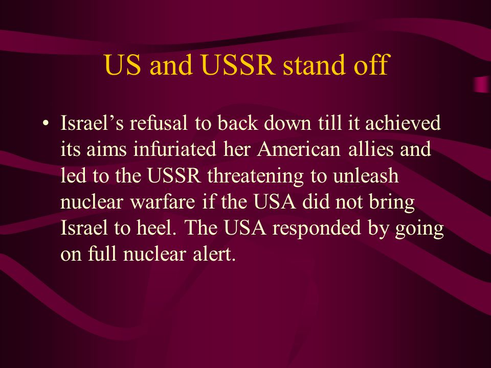 US and USSR stand off Israel's refusal to back down till it achieved its aims infuriated her American allies and led to the USSR threatening to unleash nuclear warfare if the USA did not bring Israel to heel.
