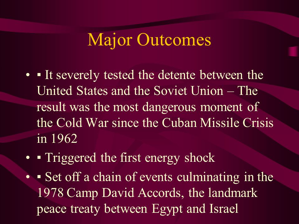 Major Outcomes ▪ It severely tested the detente between the United States and the Soviet Union – The result was the most dangerous moment of the Cold War since the Cuban Missile Crisis in 1962 ▪ Triggered the first energy shock ▪ Set off a chain of events culminating in the 1978 Camp David Accords, the landmark peace treaty between Egypt and Israel