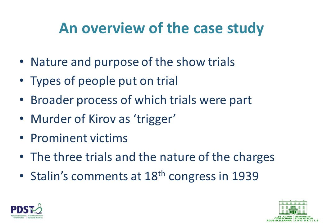 An overview of the case study Nature and purpose of the show trials Types of people put on trial Broader process of which trials were part Murder of Kirov as 'trigger' Prominent victims The three trials and the nature of the charges Stalin's comments at 18 th congress in 1939