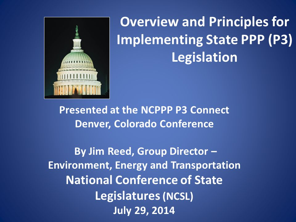 Overview and Principles for Implementing State PPP (P3) Legislation Presented at the NCPPP P3 Connect Denver, Colorado Conference By Jim Reed, Group Director – Environment, Energy and Transportation National Conference of State Legislatures (NCSL) July 29, 2014