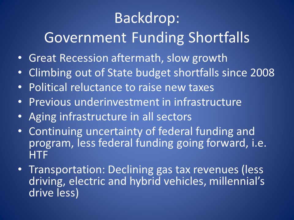 Backdrop: Government Funding Shortfalls Great Recession aftermath, slow growth Climbing out of State budget shortfalls since 2008 Political reluctance to raise new taxes Previous underinvestment in infrastructure Aging infrastructure in all sectors Continuing uncertainty of federal funding and program, less federal funding going forward, i.e.