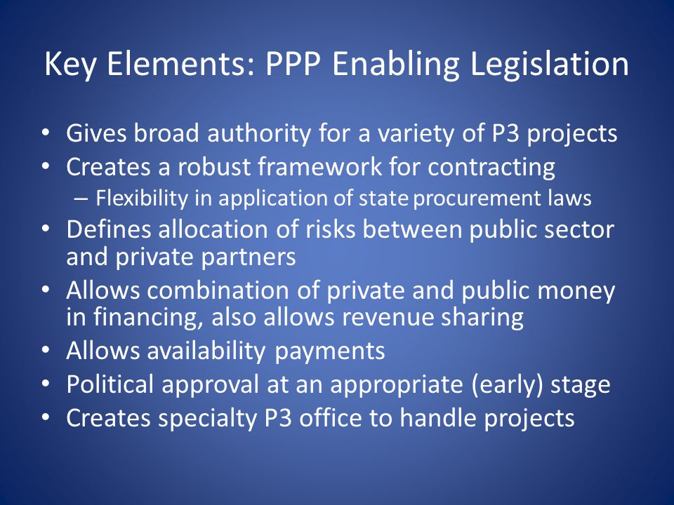 Key Elements: PPP Enabling Legislation Gives broad authority for a variety of P3 projects Creates a robust framework for contracting – Flexibility in application of state procurement laws Defines allocation of risks between public sector and private partners Allows combination of private and public money in financing, also allows revenue sharing Allows availability payments Political approval at an appropriate (early) stage Creates specialty P3 office to handle projects