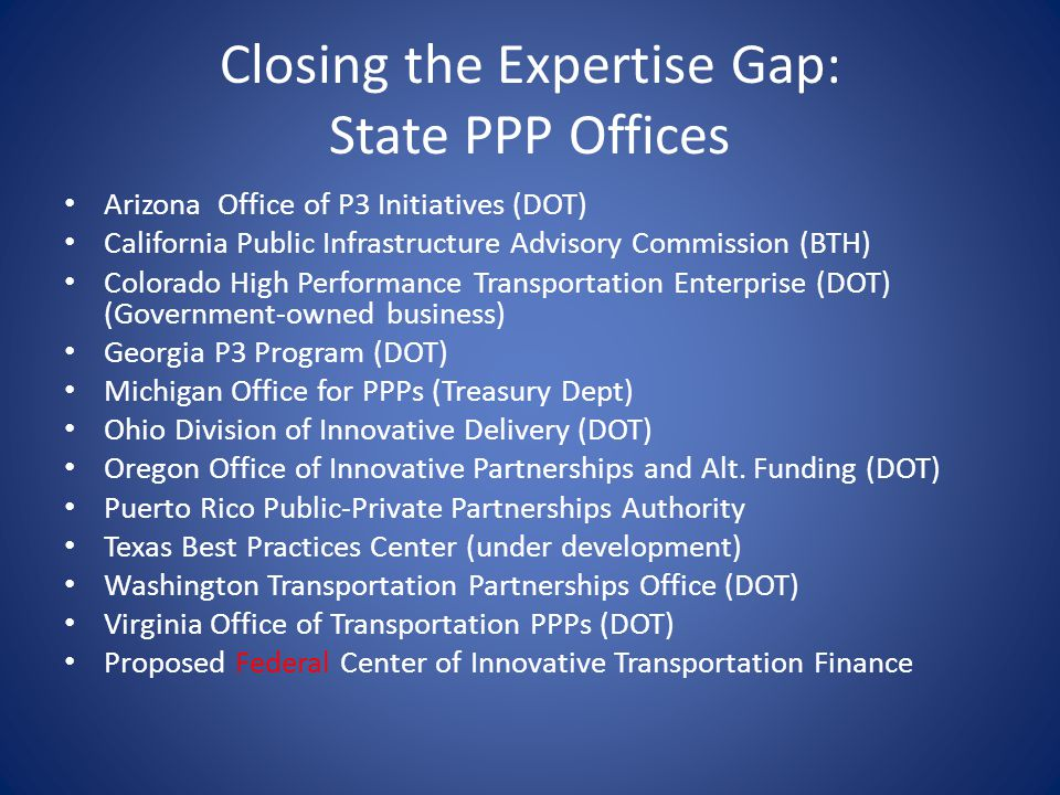 Closing the Expertise Gap: State PPP Offices Arizona Office of P3 Initiatives (DOT) California Public Infrastructure Advisory Commission (BTH) Colorado High Performance Transportation Enterprise (DOT) (Government-owned business) Georgia P3 Program (DOT) Michigan Office for PPPs (Treasury Dept) Ohio Division of Innovative Delivery (DOT) Oregon Office of Innovative Partnerships and Alt.