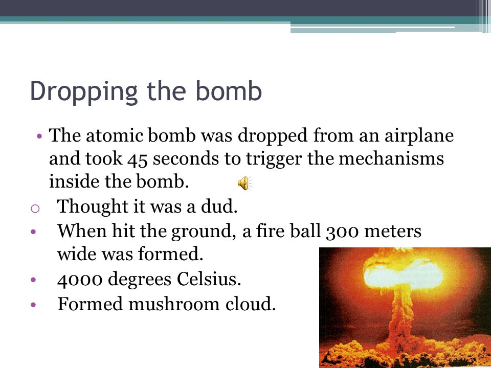 Dropping the bomb The atomic bomb was dropped from an airplane and took 45 seconds to trigger the mechanisms inside the bomb.