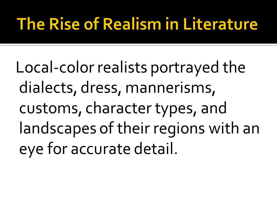 Local-color realists portrayed the dialects, dress, mannerisms, customs, character types, and landscapes of their regions with an eye for accurate det