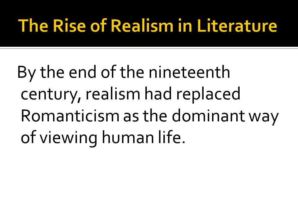 By the end of the nineteenth century, realism had replaced Romanticism as the dominant way of viewing human life.
