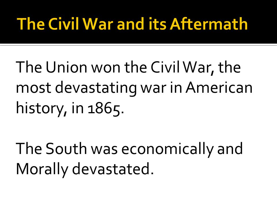 The Union won the Civil War, the most devastating war in American history, in 1865.