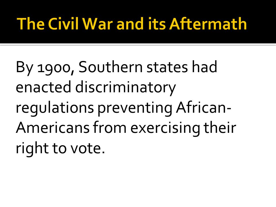 By 1900, Southern states had enacted discriminatory regulations preventing African- Americans from exercising their right to vote.