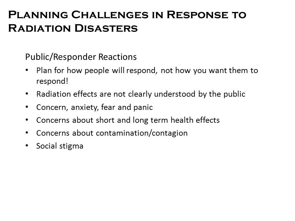 Planning Challenges in Response to Radiation Disasters Public/Responder Reactions Plan for how people will respond, not how you want them to respond.