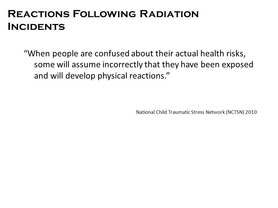 Reactions Following Radiation Incidents When people are confused about their actual health risks, some will assume incorrectly that they have been exposed and will develop physical reactions. National Child Traumatic Stress Network (NCTSN) 2010