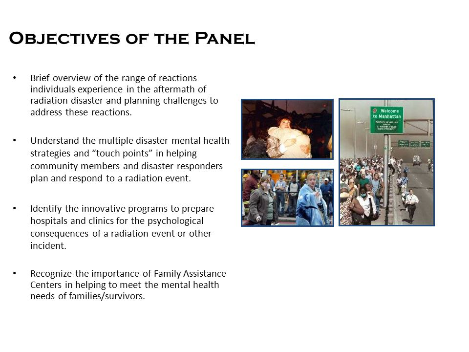 Objectives of the Panel Brief overview of the range of reactions individuals experience in the aftermath of radiation disaster and planning challenges to address these reactions.