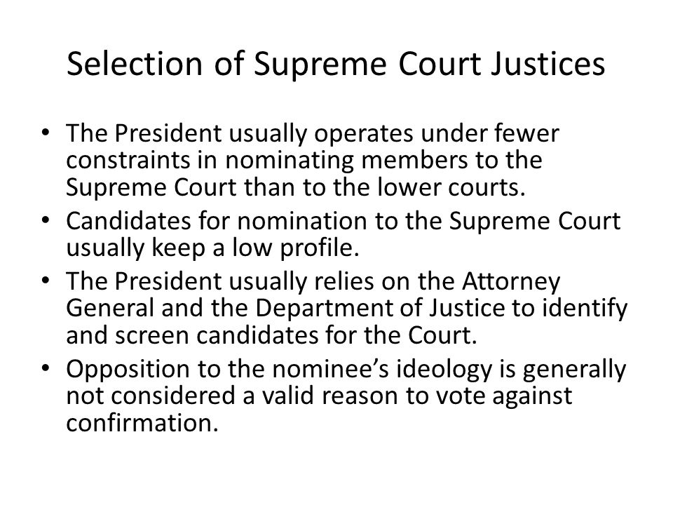 Selection of Supreme Court Justices The President usually operates under fewer constraints in nominating members to the Supreme Court than to the lowe