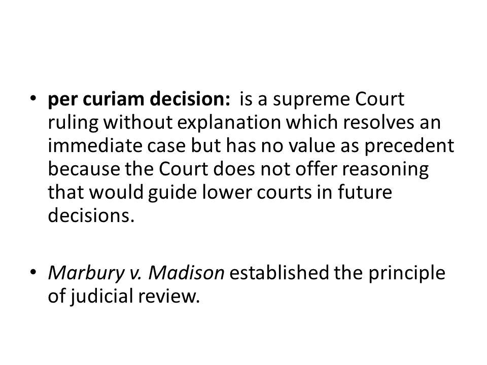 per curiam decision: is a supreme Court ruling without explanation which resolves an immediate case but has no value as precedent because the Court do