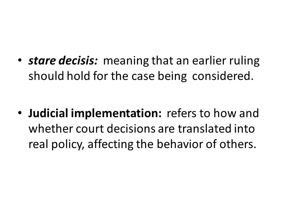 stare decisis: meaning that an earlier ruling should hold for the case being considered. Judicial implementation: refers to how and whether court deci