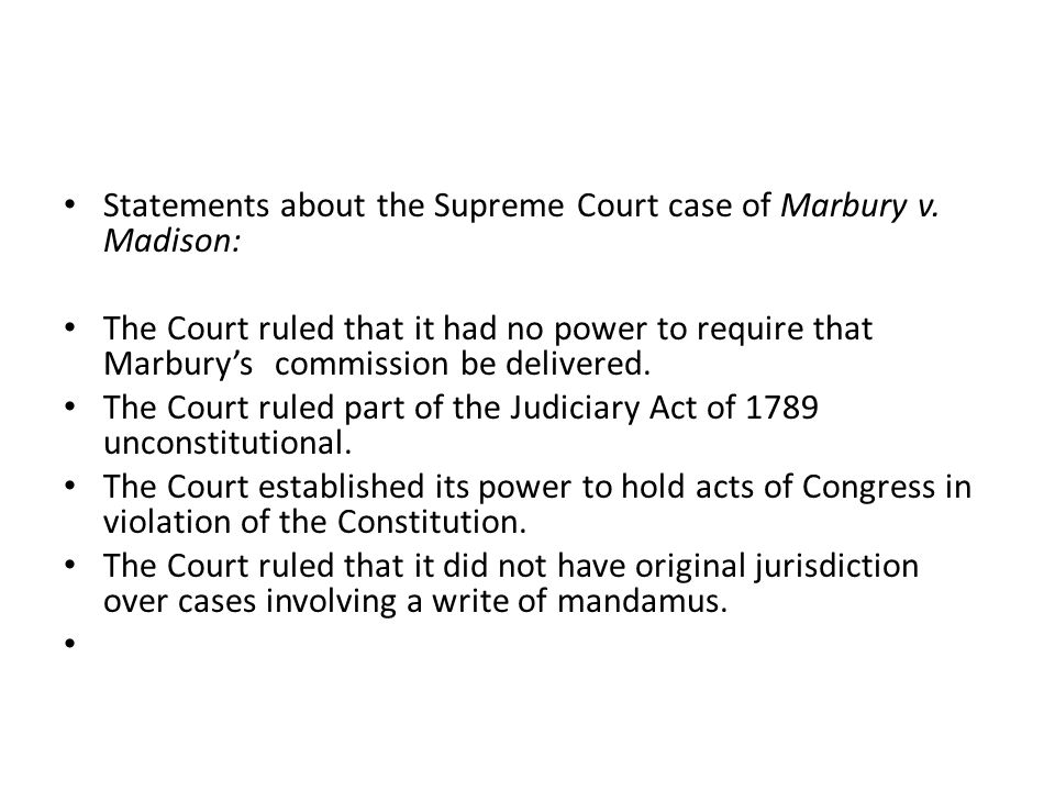Statements about the Supreme Court case of Marbury v. Madison: The Court ruled that it had no power to require that Marbury's commission be delivered.